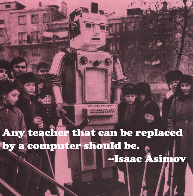 Any teacher that can be replaced by a computer should be. --Isaac Asimov